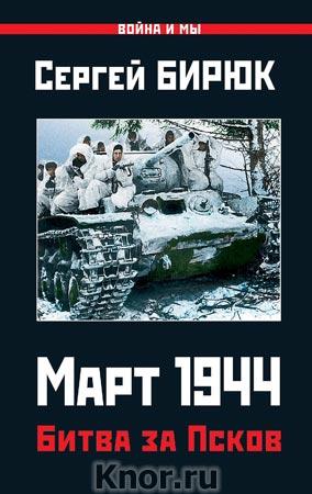 """Сергей Бирюк """"Март 1944. Битва за Псков"""" Серия """"Война и мы"""""""