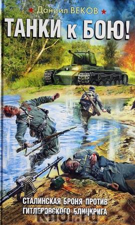 """Даниил Веков """"Танки к бою! Сталинская броня против гитлеровского блицкрига"""" Серия """"Война. Штрафбат. Они сражались за Родину"""""""