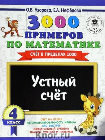 """О.В. Узорова, Е.А. Нефедова """"3000 примеров по математике. 4 класс. Устный счет. Счет в пределах 1000"""" Серия """"3000 примеров для начальной школы"""""""