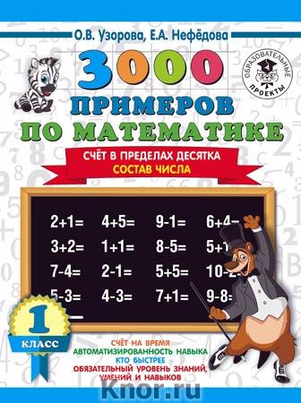 """О.В. Узорова, Е.А. Нефедова """"3000 примеров по математике. 1 класс. Счёт в пределах десятка. Состав числа"""" Серия """"3000 примеров для начальной школы"""""""