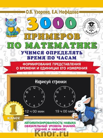 """О.В. Узорова, Е.А. Нефедова """"3000 примеров по математике. Учимся определять время по часам. 1 класс. Формирование представления о времени и единицах его измерения"""" Серия """"3000 примеров для начальной школы"""""""