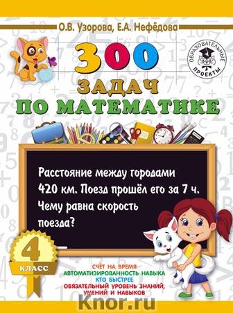 """О.В. Узорова, Е.А. Нефедова """"300 задач по математике. 4 класс"""" Серия """"3000 примеров для начальной школы"""""""