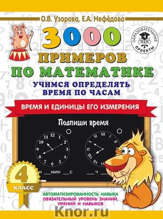"""О.В. Узорова, Е.А. Нефедова """"3000 примеров по математике. Учимся определять время по часам. Время и единицы его измерения. 4 класс"""" Серия """"3000 примеров для начальной школы"""""""
