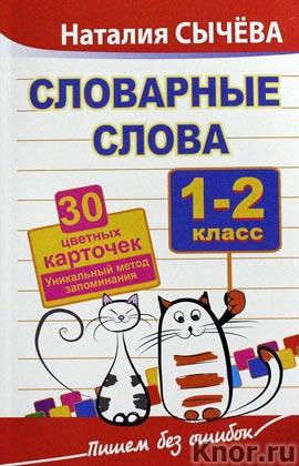 """Наталия Сычева """"Словарные слова. 1-2 класс. 30 цветных карточек. Уникальный метод запоминания"""" Серия """"Пишем без ошибок"""""""