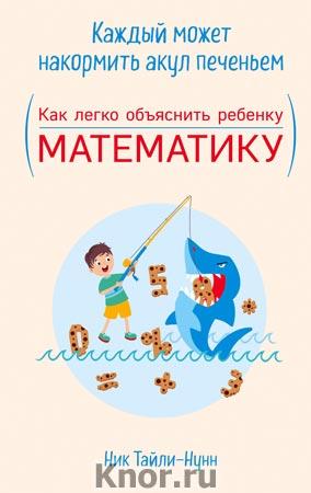 """Ник Тайли-Нунн """"Каждый может накормить акул печеньем. Как легко объяснить ребенку математику"""" Серия """"Популярные развивающие методики"""""""