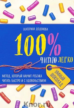"""Екатерина Додонова """"100% читаю легко. Метод, который научит ребенка читать быстро и с удовольствием"""" Серия """"Умный шоколад"""""""