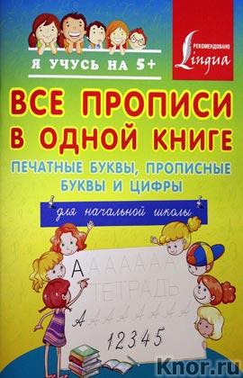 """Все прописи в одной книге: печатные буквы, прописные буквы и цифры. Для начальной школы. Серия """"Я учусь на 5+"""""""