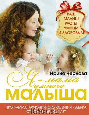 """Ирина Чеснова """"Я - мама умного малыша. Программа гармоничного развития ребенка от рождения до 5 лет"""""""