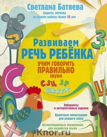 """Светлана Батяева """"Развиваем речь ребенка, учим говорить правильно"""" Серия """"Логопед рекомендует"""""""