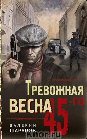"""Валерий Шарапов """"Тревожная весна 45-го"""" Серия """"Тревожная весна 45-го. Послевоенный детектив"""""""