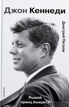 """Дмитрий Петров """"Джон Кеннеди. Рыжий принц Америки"""" Серия """"Гордость человечества"""""""