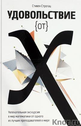 """Стивен Строгац """"Удовольствие от x. Увлекательная экскурсия в мир математики от одного из лучших преподавателей в мире"""""""