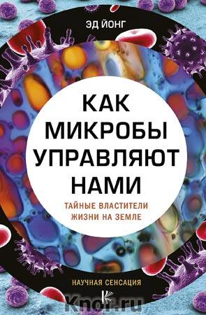 """Эд Йонг """"Как микробы управляют нами. Тайные властители жизни на Земле"""" Серия """"Научная сенсация"""""""