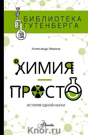 "Александр Иванов ""Химия - просто"" Серия ""Библиотека Гутенберга"""