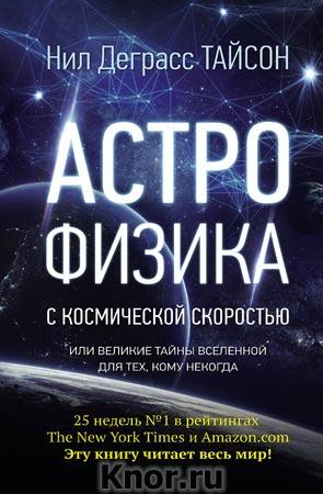"""Нил Деграсс Тайсон """"Астрофизика с космической скоростью, или Великие тайны Вселенной для для тех, кому некогда"""" Серия """"Удивительная Вселенная"""""""