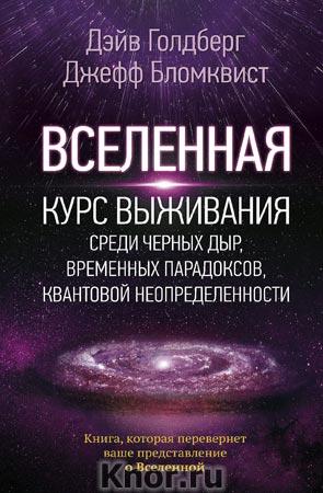 """Дэйв Голдберг и др. """"Вселенная. Курс выживания среди черных дыр, временных парадоксов, квантовой неопределенности"""" Серия """"Удивительная Вселенная"""""""