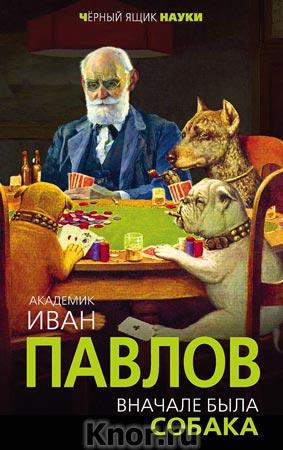 """Иван Павлов """"Вначале была собака. Двадцать лет экспериментов"""" Серия """"Черный ящик науки"""""""