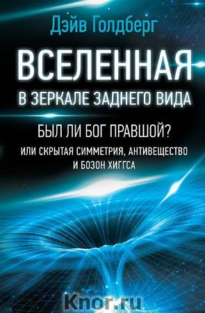 """Дэйв Голдберг """"Вселенная в зеркале заднего вида. Был ли Бог правшой? Или скрытая симметрия, антивещество и бозон Хиггса"""" Серия """"Удивительная Вселенная"""""""