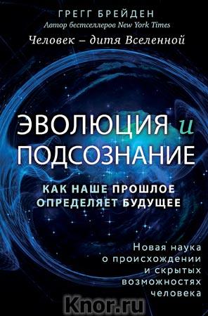 """Грегг Брейден """"Эволюция и подсознание. Как наше прошлое определяет будущее. Человек - дитя вселенной"""" Серия """"Лаборатория подсознания. Наука о скрытых возможностях человека"""""""