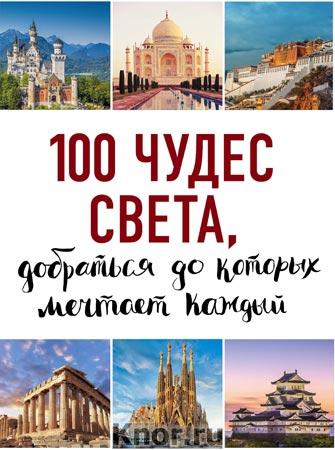 """100 чудес света, добраться до которых мечтает каждый. Серия """"100 лучших"""""""
