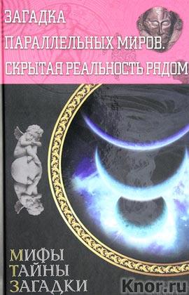 """Загадка параллельных миров. Скрытая реальность рядом. Серия """"Мифы. Тайны. Загадки"""""""