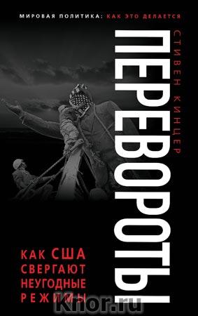 """Стивен Кинцер """"Перевороты. Как США свергают неугодные режимы"""" Серия """"Мировая политика: Как это делается"""""""