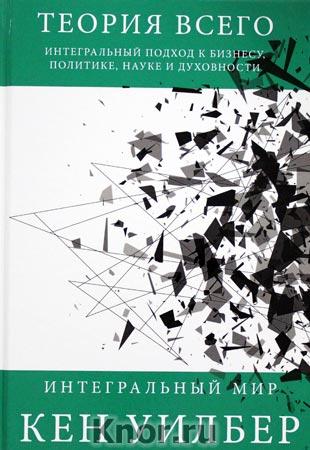 """Кен Уилбер """"Теория всего. Интегральный подход к бизнесу, политике, науке и духовности"""" Серия """"Интегральный мир"""""""