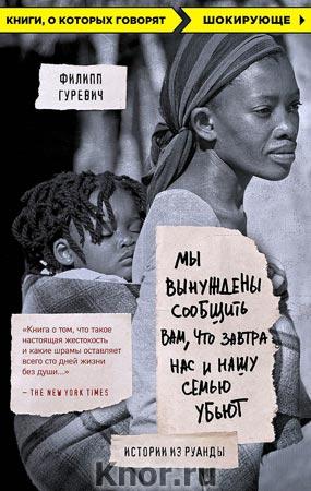 """Филип Гуревич """"Мы вынуждены сообщить вам, что завтра нас и нашу семью убьют. Истории из Руанды"""" Серия """"Книги, о которых говорят"""""""