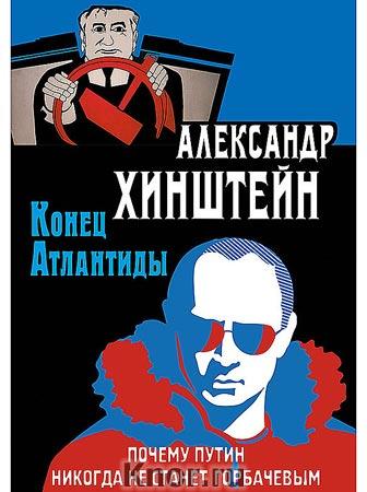 "Александр Хинштейн ""Конец Атлантиды. Почему Путин никогда не станет Горбачевым"""