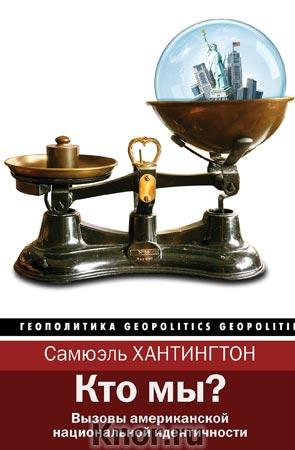 """Самюэль Хантингтон """"Кто мы?"""" Серия """"Геополитика"""""""
