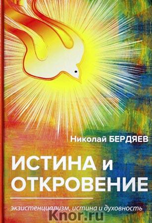 """Николай Бердяев """"Истина и откровение. Экзистенциализм, истина и духовность"""""""