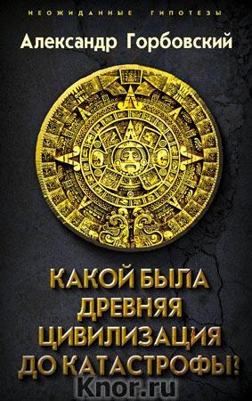"""Александр Горбовский """"Какой была древняя Цивилизация до Катастрофы?"""" Серия """"Неожиданные гипотезы"""""""