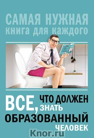 """И.В. Блохина """"Всё, что должен знать образованный человек"""" Серия """"Самая нужная книга для каждого"""""""
