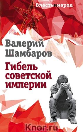 """Валерий Шамбаров """"Гибель советской империи"""" Серия """"Власть и народ"""""""