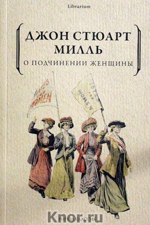 """Джон Стюарт Милль """"О подчинении женщины"""" Серия """"Librarium"""""""