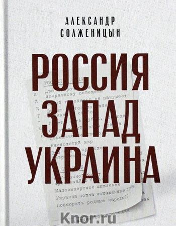 """Александр Солженицын """"Россия. Запад. Украина"""""""