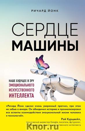 """Ричард Йонк """"Сердце машины. Наше будущее в эру эмоционального искусственного интеллекта"""" Серия """"Homo Technicus"""""""