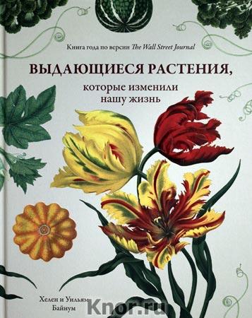 """Хелен Байнум, Уильям Байнум """"Выдающиеся растения, которые изменили нашу жизнь"""""""