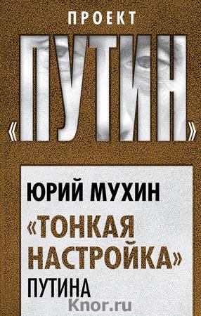 "Юрий Мухин ""Тонкая настройка"" Путина"" Серия ""Проект ""Путин"""