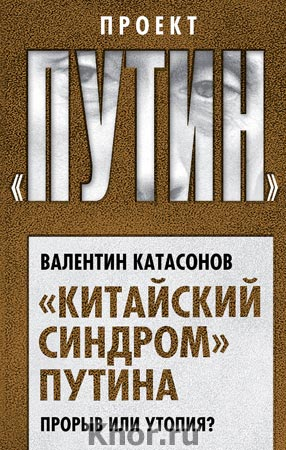 """Валентин Катасонов """"Китайский синдром"""" Путина. Прорыв или утопия?"""" Серия """"Проект """"Путин"""""""