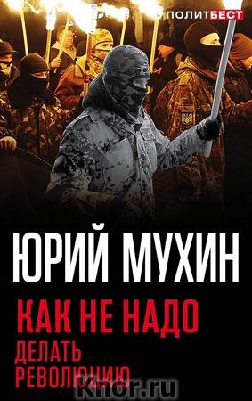 """Юрий Мухин """"Как не надо делать революцию"""" Серия """"Политбест"""""""