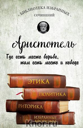 """Аристотель """"Этика, политика, риторика, афоризмы"""" Серия """"Библиотека избранных сочинений"""""""