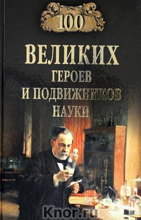 """А.В. Волков """"100 великих героев и подвижников науки"""" Серия """"100 великих"""""""