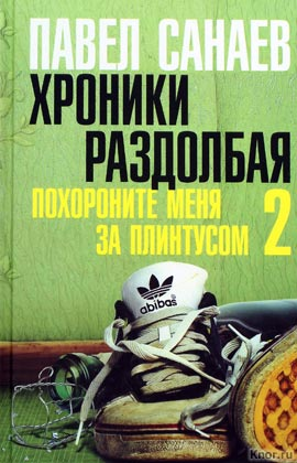 "Павел Санаев ""Хроники Раздолбая. Похороните меня за плинтусом - 2: роман"""