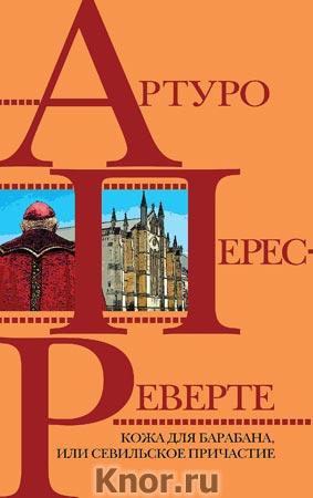 """Артуро Перес-Реверте """"Кожа для барабана, или Севильское причастие"""" Серия """"Интриги, приключения, любовь"""""""