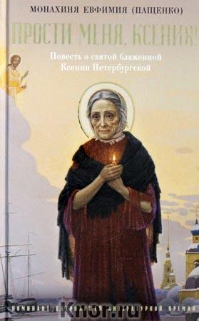 """Монахиня Евфимия (Пащенко) """"Прости меня, Ксения!: Повесть о святой блаженной Ксении Петербугской"""""""