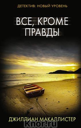 """Джиллиан Макаллистер """"Все, кроме правды"""" Серия """"Психологический триллер"""""""