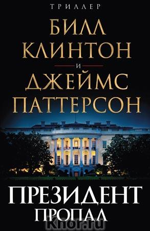 """Джеймс Паттерсон, Билл Клинтон """"Президент пропал"""" Серия """"Триллер от президента США"""""""