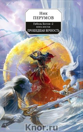 """Ник Перумов """"Гибель Богов - 2. Книга шестая. Прошедшая вечность"""""""