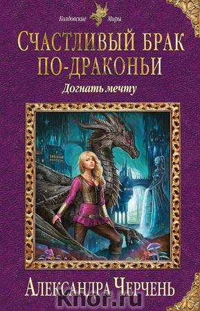 """Александра Черчень """"Счастливый брак по-драконьи. Догнать мечту"""" Серия """"Колдовские миры"""""""
